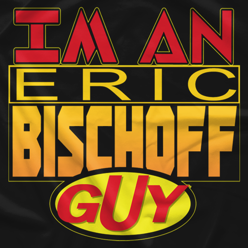 I'm An Eric Bischoff Guy