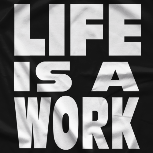 Life Is A Work T-shirt