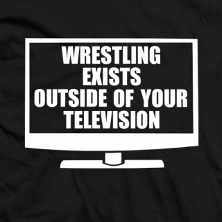 Wrestling Exists Outside Of Your Television T-shirt