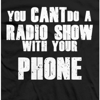 You Can't Do A Radio Show With Your Phone! Shirt